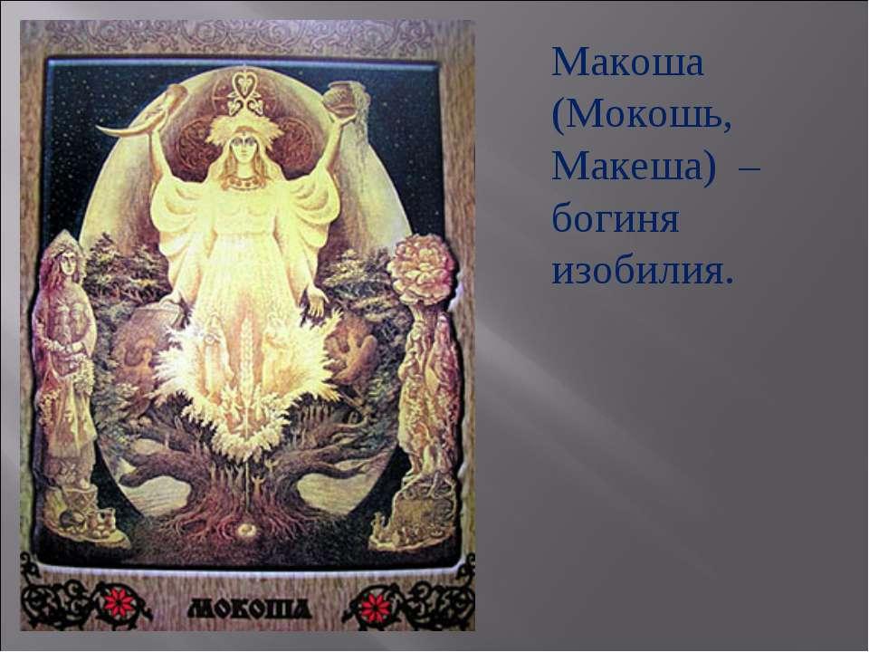 Макоша (Мокошь, Макеша) – богиня изобилия.