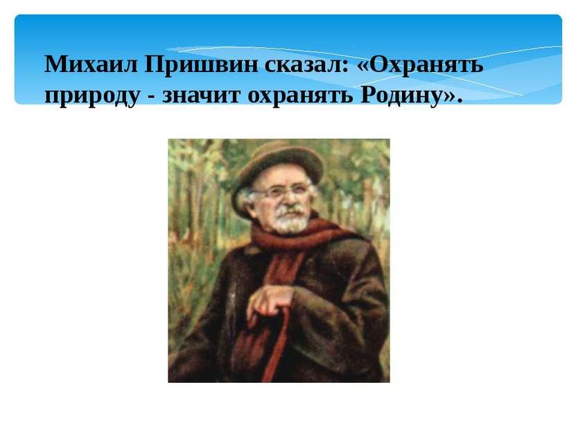 Михаил Пришвин сказал: «Охранять природу - значит охранять Родину».