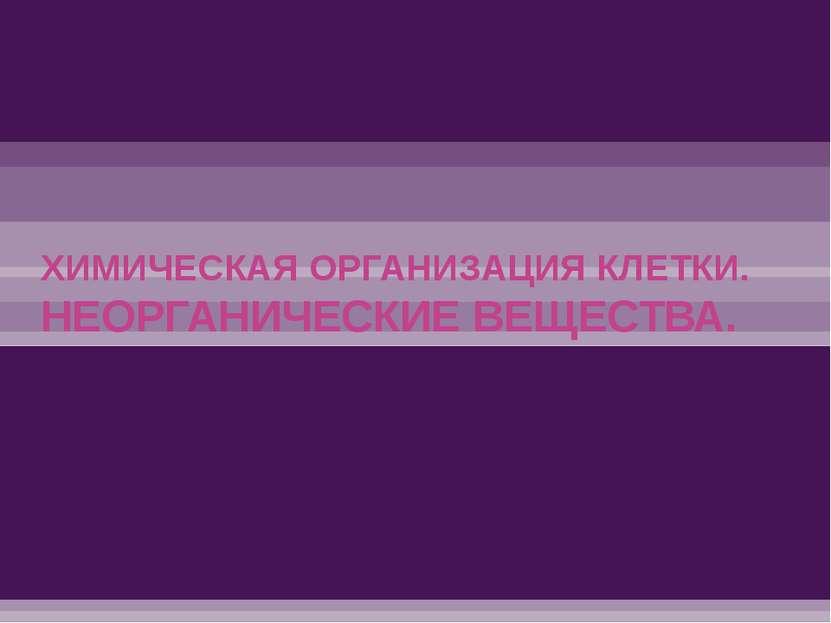 ХИМИЧЕСКАЯ ОРГАНИЗАЦИЯ КЛЕТКИ. НЕОРГАНИЧЕСКИЕ ВЕЩЕСТВА.