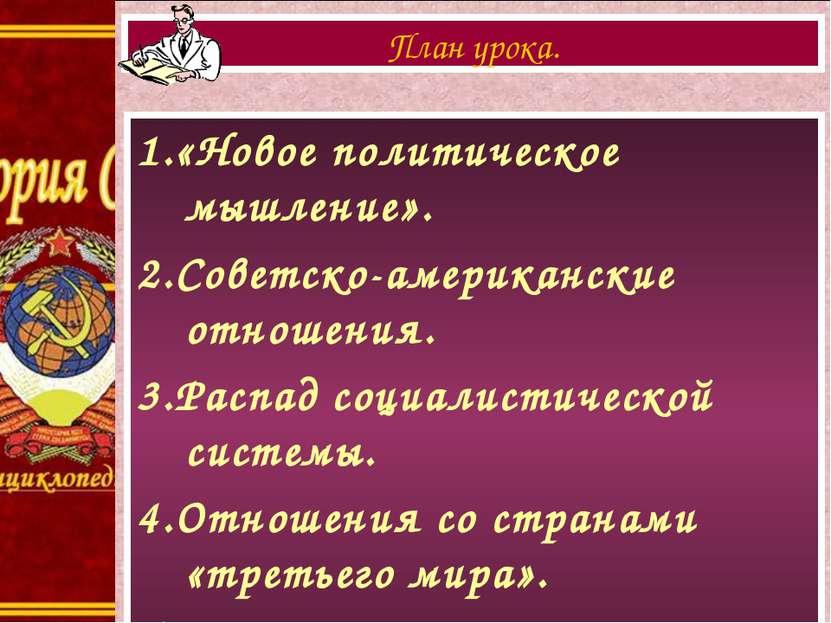 1.«Новое политическое мышление». 2.Советско-американские отношения. 3.Распад ...