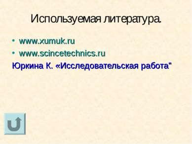 Используемая литература. www.xumuk.ru www.scincetechnics.ru Юркина К. «Исслед...