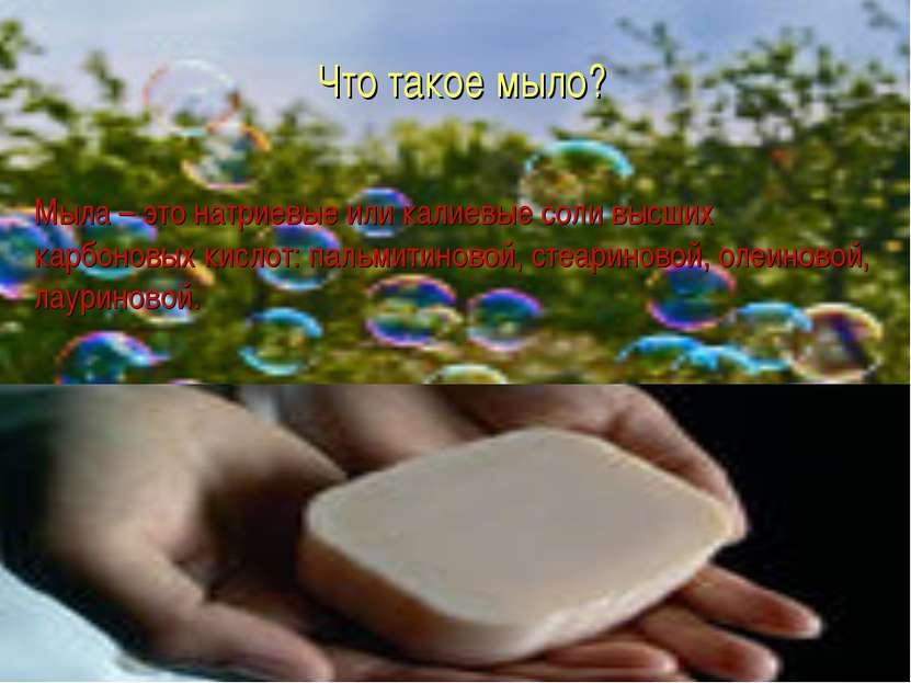 Мыла – это натриевые или калиевые соли высших карбоновых кислот: пальмитиново...