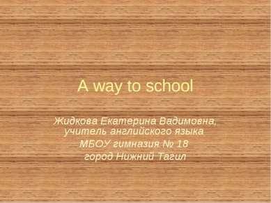 A way to school Жидкова Екатерина Вадимовна, учитель английского языка МБОУ г...