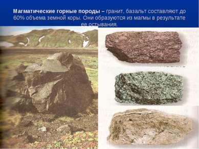 Магматические горные породы – гранит, базальт составляют до 60% объема земной...