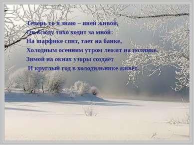 Теперь то я знаю – иней живой, Он всюду тихо ходит за мной: На шарфике спит, ...