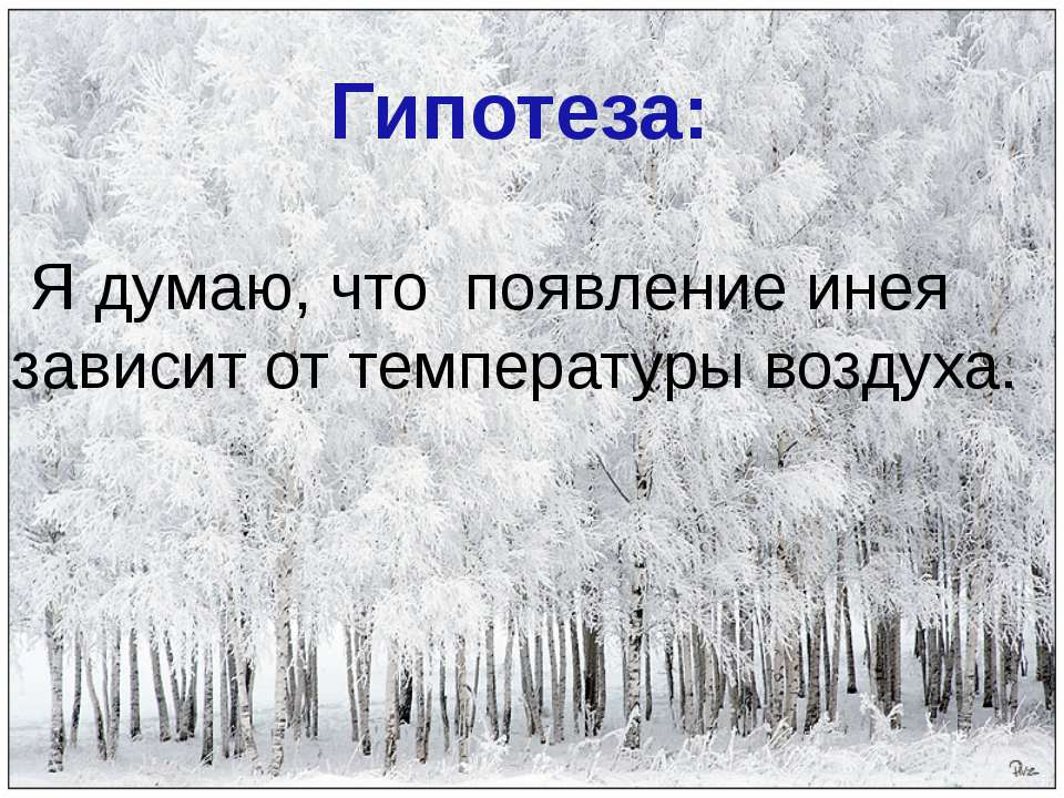 Я думаю, что появление инея зависит от температуры воздуха. Гипотеза: