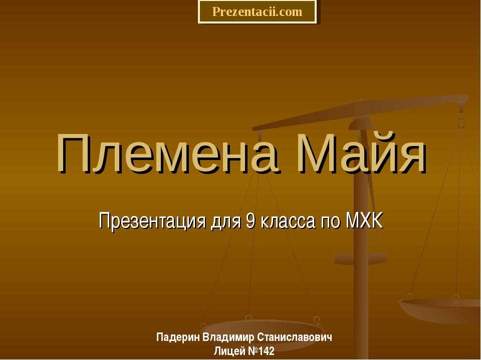 Племена Майя Презентация для 9 класса по МХК Падерин Владимир Станиславович Л...