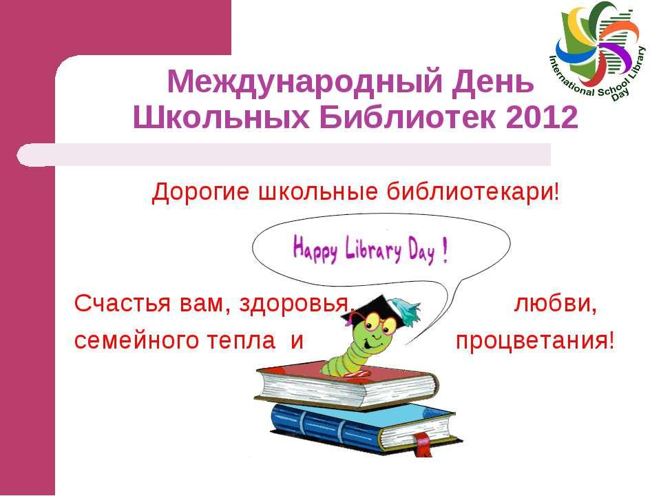Международный День Школьных Библиотек 2012 Дорогие школьные библиотекари! Сча...