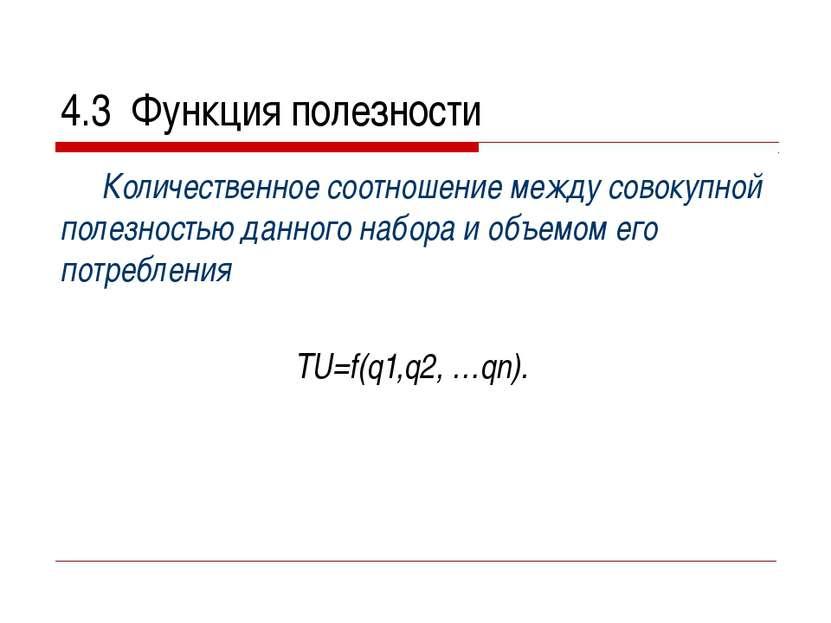 4.3 Функция полезности Количественное соотношение между совокупной полезность...