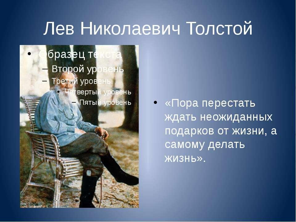 Лев Николаевич Толстой «Пора перестать ждать неожиданных подарков от жизни, а...