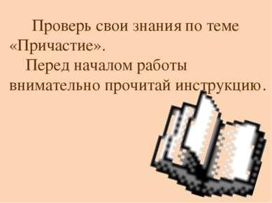 Проверь свои знания по теме «Причастие». Перед началом работы внимательно про...