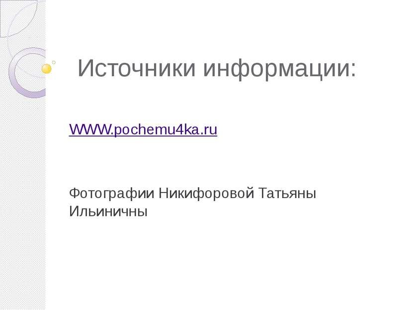 Источники информации: WWW.pochemu4ka.ru Фотографии Никифоровой Татьяны Ильиничны