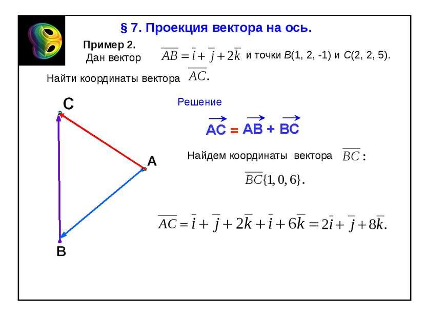 В § 7. Проекция вектора на ось. Пример 2. Дан вектор и точки В(1, 2, -1) и С(...