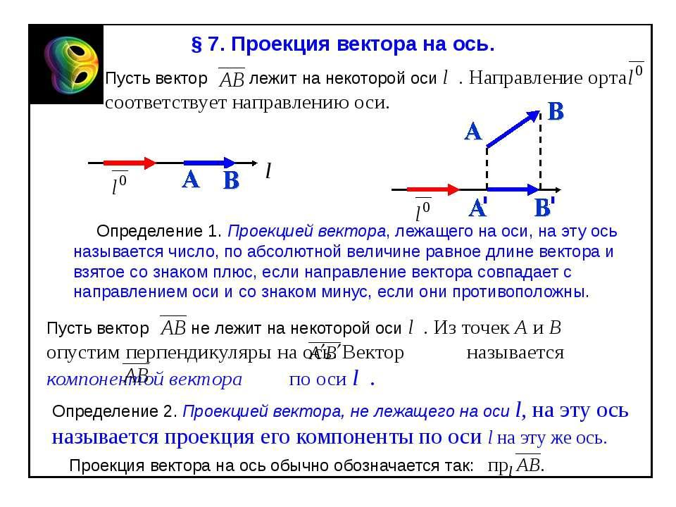 § 7. Проекция вектора на ось. Пусть вектор лежит на некоторой оси l . Направл...