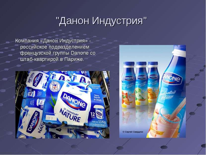 """""""Данон Индустрия"""" Компания «Данон Индустрия» - российское подразделением фран..."""