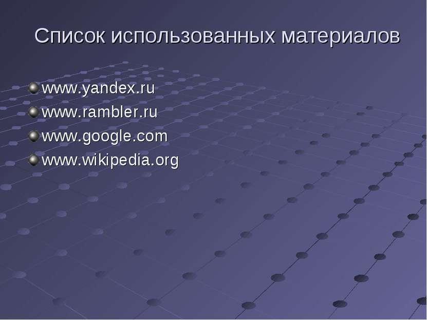Список использованных материалов www.yandex.ru www.rambler.ru www.google.com ...