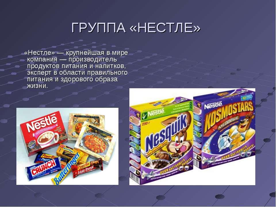 ГРУППА «НЕСТЛЕ» «Нестле»— крупнейшая вмире компания— производитель продукт...