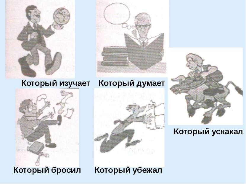 Который изучает Который думает Который бросил Который убежал Который ускакал