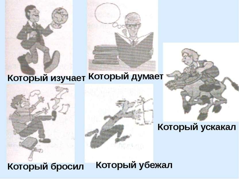 Который изучает Который бросил Который убежал Который ускакал Который думает