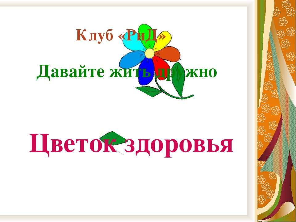 Клуб «РиД» Давайте жить дружно Цветок здоровья