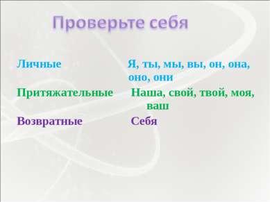 Личные Я, ты, мы, вы, он, она, оно, они Притяжательные Наша, свой, твой, моя,...