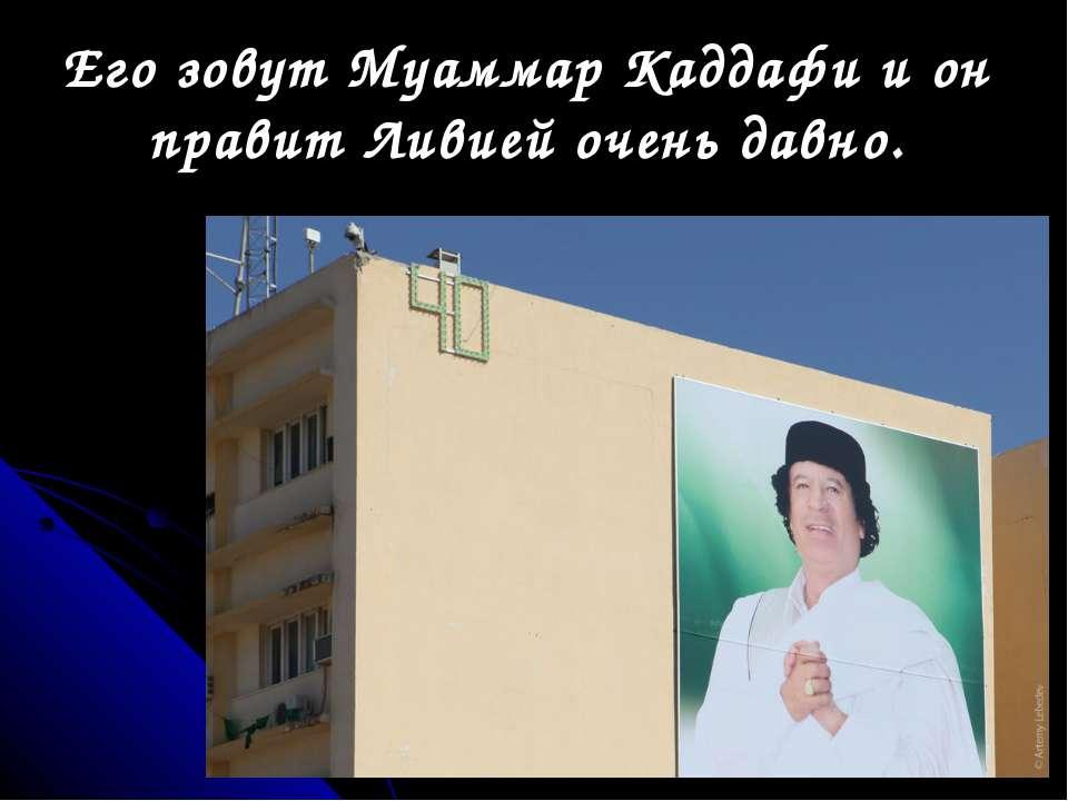 Его зовут Муаммар Каддафи и он правит Ливией очень давно.