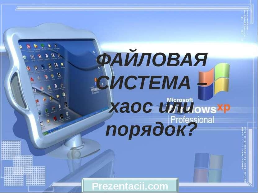 ФАЙЛОВАЯ СИСТЕМА – хаос или порядок? Prezentacii.com