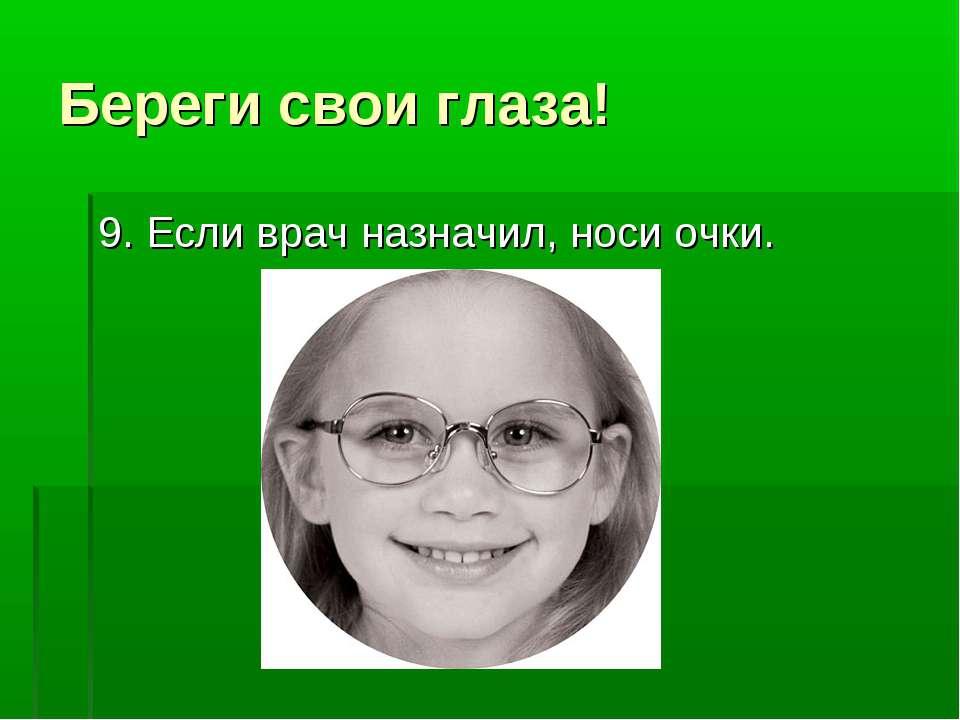 Береги свои глаза! 9. Если врач назначил, носи очки.