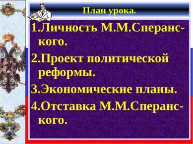 План урока. 1.Личность М.М.Сперанс-кого. 2.Проект политической реформы. 3.Эко...