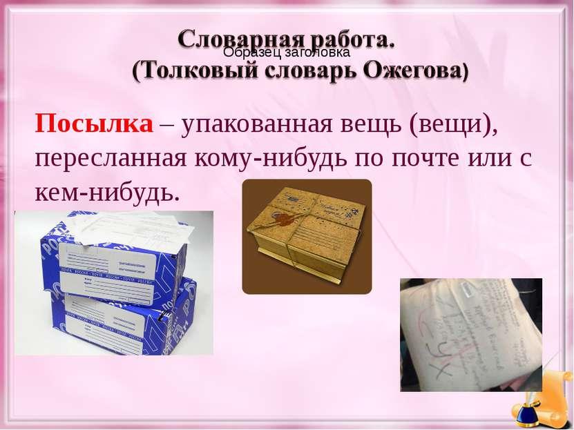Посылка – упакованная вещь (вещи), пересланная кому-нибудь по почте или с кем...