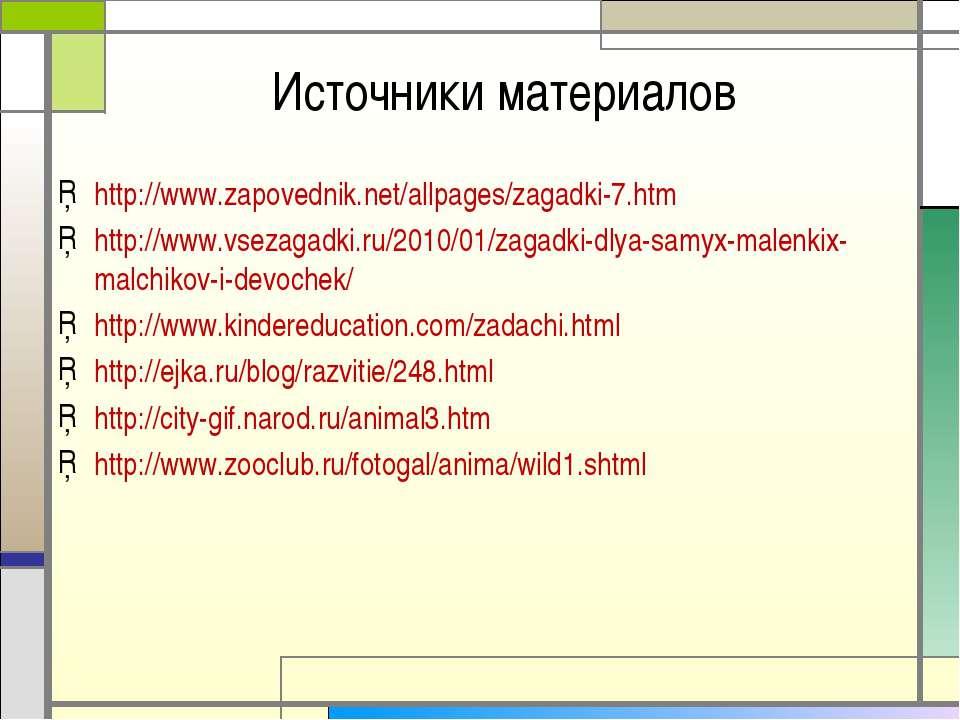 Источники материалов http://www.zapovednik.net/allpages/zagadki-7.htm http://...