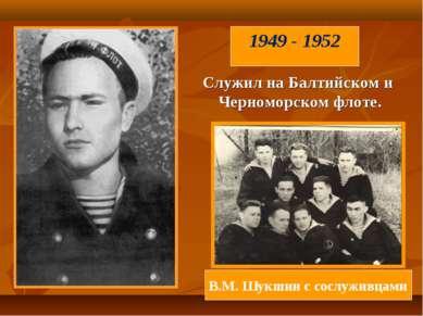 Служил наБалтийском и Черноморском флоте. В.М. Шукшин с сослуживцами 1949 - ...