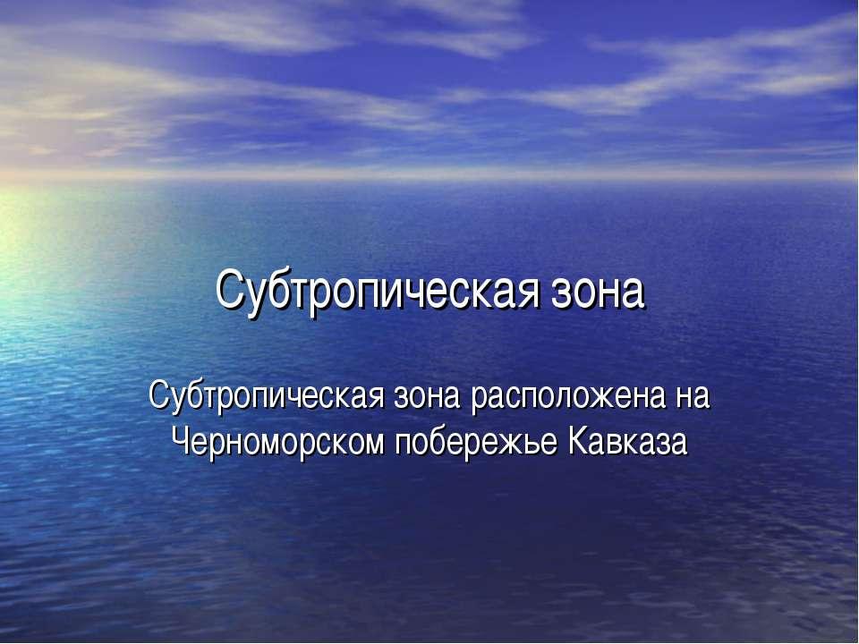Субтропическая зона Субтропическая зона расположена на Черноморском побережье...