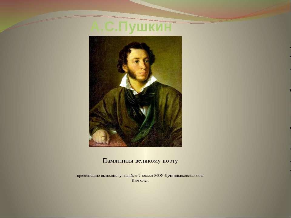 А.С.Пушкин Памятники великому поэту презентацию выполнил учащийся 7 класса МО...