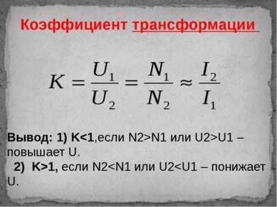 Коэффициент трансформации Вывод: 1) KN1 или U2>U1 –повышает U. 2) K>1, если N2