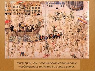Мистерии, как и средневековые карнавалы, продолжались от пяти до сорока суток.