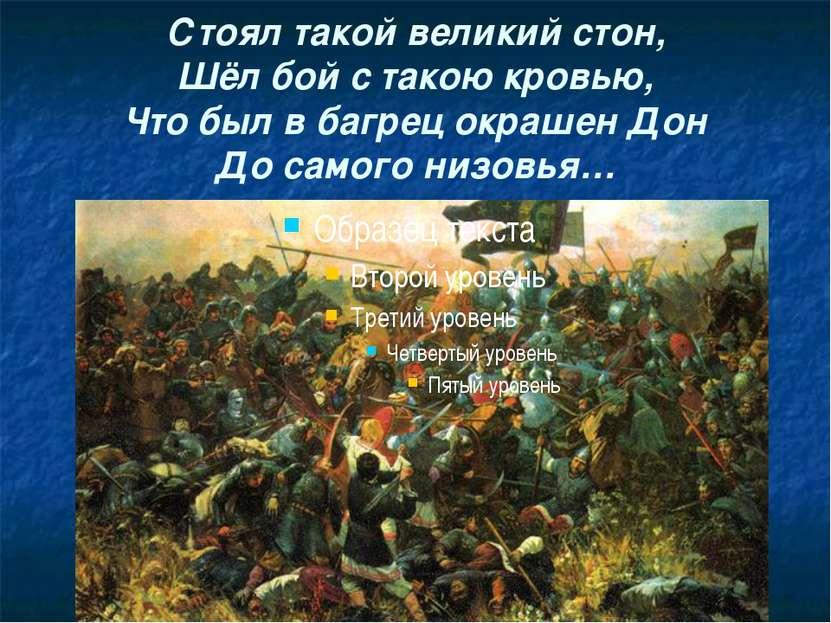 Стоял такой великий стон, Шёл бой с такою кровью, Что был в багрец окрашен До...