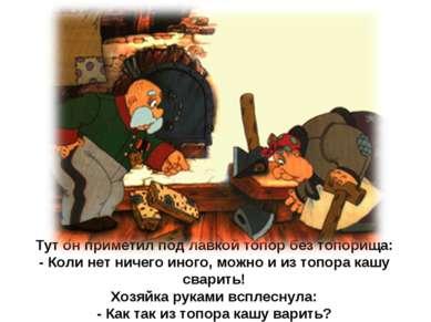 Тут он приметил под лавкой топор без топорища: - Коли нет ничего иного, можно...