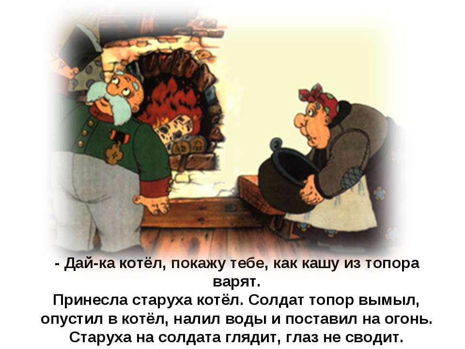 - Дай-ка котёл, покажу тебе, как кашу из топора варят. Принесла старуха котёл...