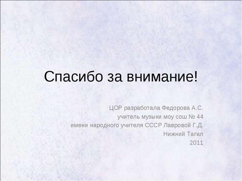 Спасибо за внимание! ЦОР разработала Федорова А.С. учитель музыки моу сош № 4...