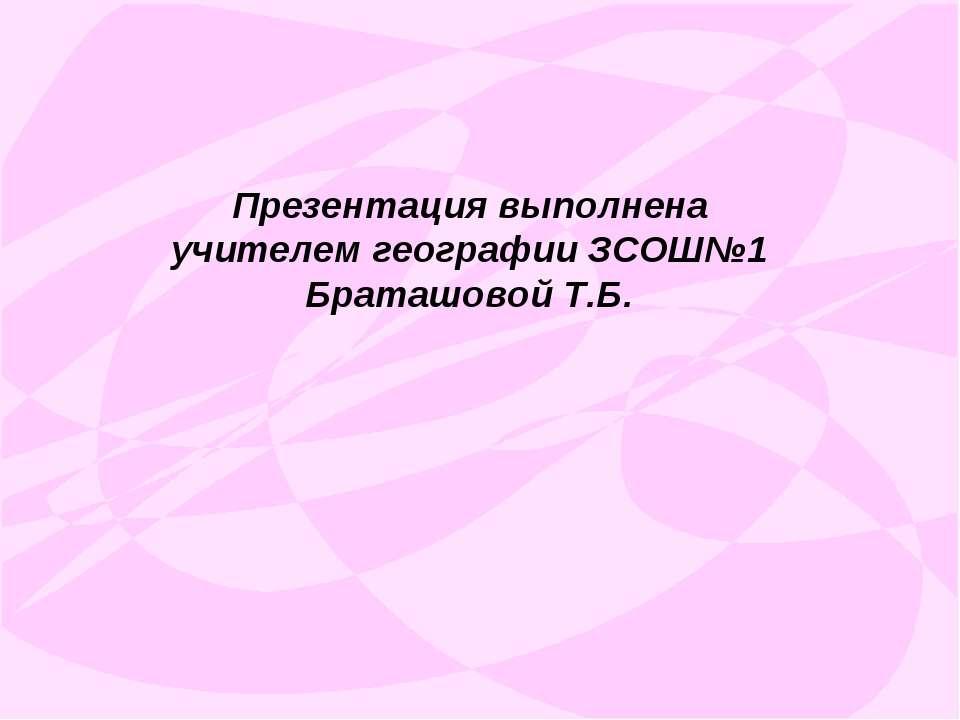 Презентация выполнена учителем географии ЗСОШ№1 Браташовой Т.Б.