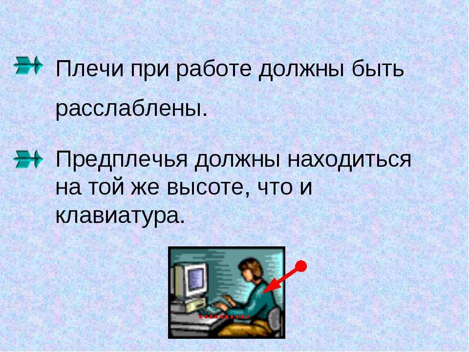 Плечи при работе должны быть расслаблены. Предплечья должны находиться на той...