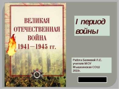 I период войны Работа Беляевой Л.Е. учителя МОУ Мышкинская СОШ 2010г.