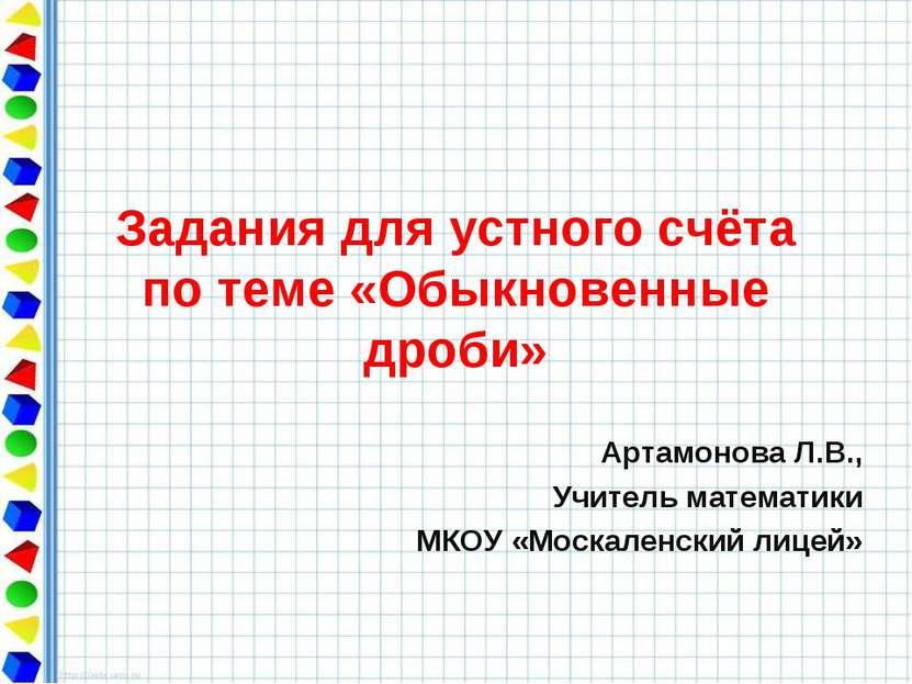 Задания для устного счёта по теме «Обыкновенные дроби» Артамонова Л.В., Учите...