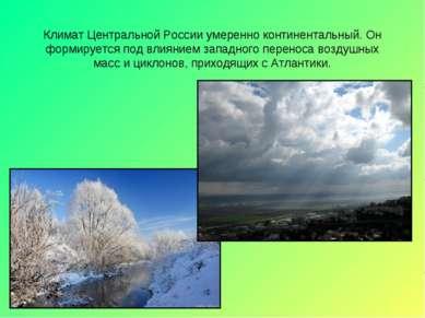 Климат Центральной России умеренно континентальный. Он формируется под влияни...