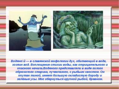 Водяно й — в славянской мифологии дух, обитающий в воде, хозяин вод. Воплощен...