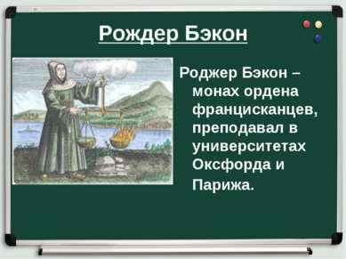 Рождер Бэкон Роджер Бэкон – монах ордена францисканцев, преподавал в универси...