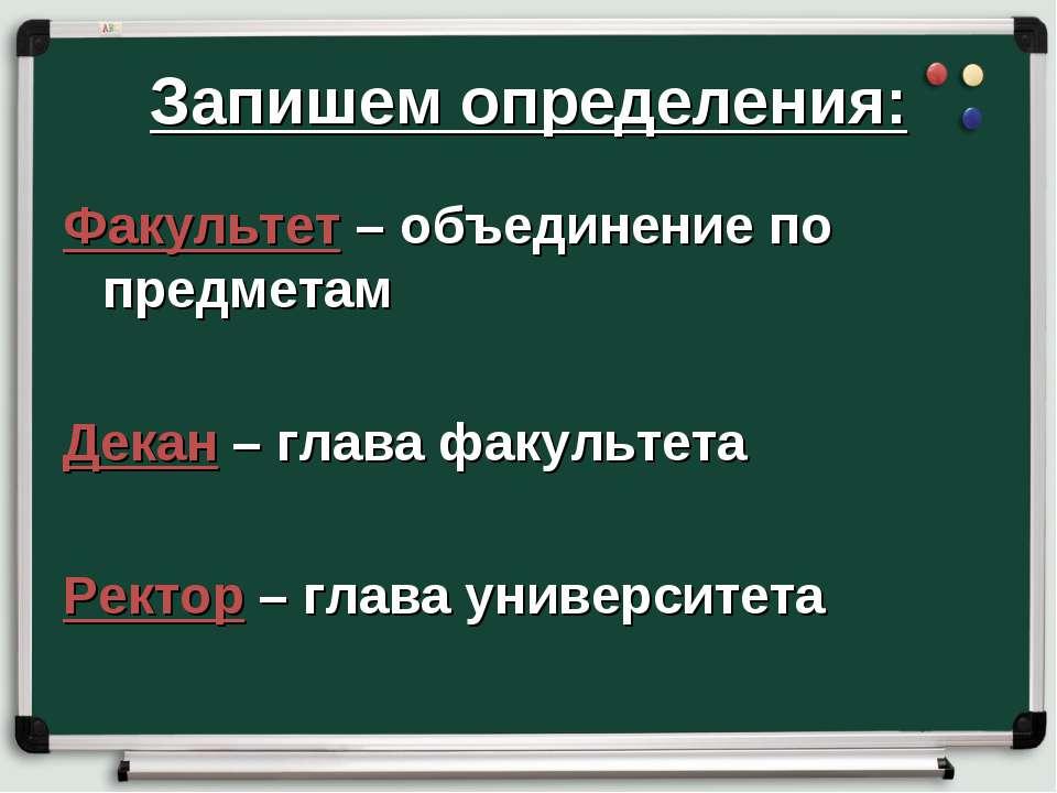 Запишем определения: Факультет – объединение по предметам Декан – глава факул...