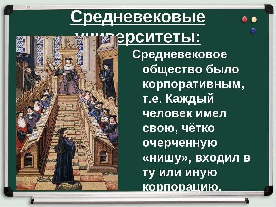 Средневековые университеты: Средневековое общество было корпоративным, т.е. К...