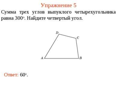 Упражнение 5 Сумма трех углов выпуклого четырехугольника равна 300о. Найдите ...